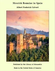Moorish Remains in Spain【電子書籍】[ Albert Frederick Calvert ]