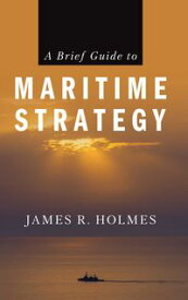A Brief Guide to Maritime Strategy【電子書籍】[ James R. Holmes ]