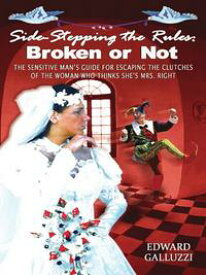 Side-Stepping The Rules: Broken Or Not - The Sensitive Man's Guide For Escaping The Clutches Of The Woman Who Thinks She's Mrs. Right【電子書籍】[ Edward Galluzzi ]