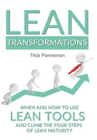 Lean TransformationsWhen and How to Use Lean Tools and Climb the Four Steps of Lean Maturity【電子書籍】[ Thijs Panneman ]