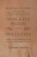 Seven Easy and Cheap Methods for Preparing, Tanning, Dressing, Scenting and Renovating all Wool and Fur Pelt…
