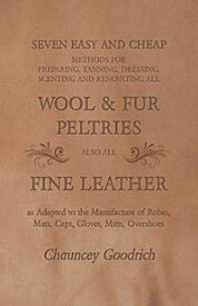 Seven Easy and Cheap Methods for Preparing, Tanning, Dressing, Scenting and Renovating all Wool and Fur PeltriesAlso all Fine Leather as Adapted to the Manufacture of Robes, Mats, Caps, Gloves, Mitts, Overshoes【電子書籍】[ Chauncey Goodrich ]