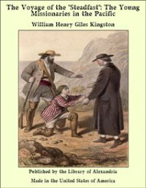 """The Voyage of the """"Steadfast"""": The Young Missionaries in the Pacific【電子書籍】[ William Henry Giles Kingston ]"""
