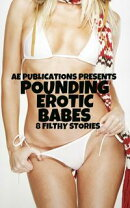 Pounding Erotic Babes: 8 Filthy Stories