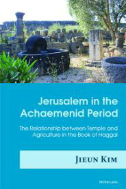 Jerusalem in the Achaemenid PeriodThe Relationship between Temple and Agriculture in the Book of Haggai【電子書籍】[ Jieun Kim ]