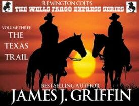 Remington Colt's The Wells Fargo Express Series - Volume 3 - The Texas Trail【電子書籍】[ James J. Griffin ]