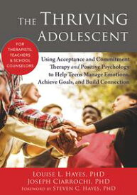 The Thriving AdolescentUsing Acceptance and Commitment Therapy and Positive Psychology to Help Teens Manage Emotions, Achieve Goals, and Build Connection【電子書籍】[ Louise L. Hayes, PhD ]