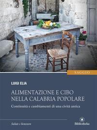 Alimentazione e cibo nella Calabria popolareContinuit? e cambiamenti di una civilt? antica【電子書籍】[ Luigi Elia ]