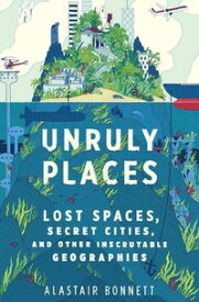 Unruly PlacesLost Spaces, Secret Cities, and Other Inscrutable Geographies【電子書籍】[ Alastair Bonnett ]