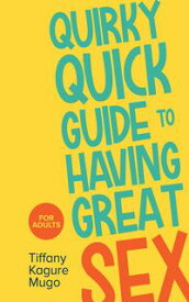 Quirky Quick Guide to Having Great Sex【電子書籍】[ Tiffany Kagure Mugo ]