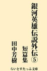 銀河英雄伝説外伝5 短篇集【電子書籍】[ 田中芳樹 ]
