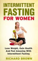 Intermittent Fasting For Women: Lose Weight, Gain Health And Feel Amazing With Intermittent Fasting