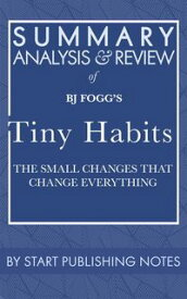 Summary, Analysis, and Review of BJ Fogg's Tiny HabitsThe Small Changes That Change Everything【電子書籍】[ Start Publishing Notes ]