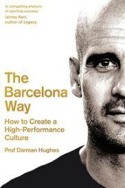 The Barcelona WayHow to Create a High-Performance Culture【電子書籍】[ Damian Hughes ]