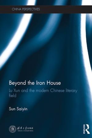 Beyond the Iron HouseLu Xun and the Modern Chinese Literary Field【電子書籍】[ Saiyin Sun ]