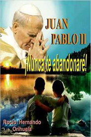Juan Pablo II...?Nunca te abandonar?! (Novela basada en las ense?anzas del papa Juan Pablo II)【電子書籍】[ Rocio Hernando Orihuela ]