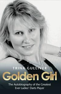 Golden Girl - The Autobiography of the Greatest Ever Ladies' Darts Player【電子書籍】[ Trina Gulliver ]