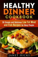 Healthy Dinner Cookbook: 36 Simple and Delicious Low Fat Meat and Fish Recipes for Busy People