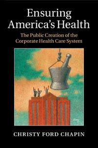 EnsuringAmerica'sHealthThePublicCreationoftheCorporateHealthCareSystem