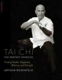 Tai Chi--The Perfect ExerciseFinding Health, Happiness, Balance, and Strength【電子書籍】[ Arthur Rosenfeld ]