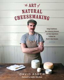 The Art of Natural CheesemakingUsing Traditional, Non-Industrial Methods and Raw Ingredients to Make the World's Best Cheeses【電子書籍】[ David Asher ]