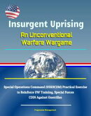 Insurgent Uprising: An Unconventional Warfare Wargame - Special Operations Command (USSOCOM) Practical Exerc…