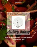The Decline and Fall of Healthy Eating: How to Return to Food Sanity In a World Full of Fibs and Fads