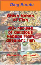 Shish Kebab of Fish40+ recipes of delicious kebabs from different fish【電子書籍】[ Oleg Baralo ]