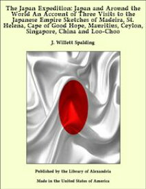 The Japan Expedition: Japan and Around the World An Account of Three Visits to the Japanese Empire Sketches of Madeira, St. Helena, Cape of Good Hope, Mauritius, Ceylon, Singapore, China and Loo-Choo【電子書籍】[ J. Willett Spalding ]