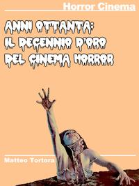 Anni 80: Il Decennio d'oro del Cinema HorrorHorror Movies Web Reference Book【電子書籍】[ Matteo Tortora ]