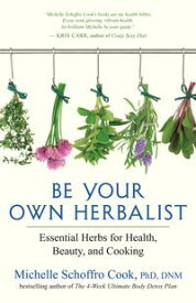 Be Your Own HerbalistEssential Herbs for Health, Beauty, and Cooking【電子書籍】[ Michelle Schoffro Cook, PhD, DNM ]