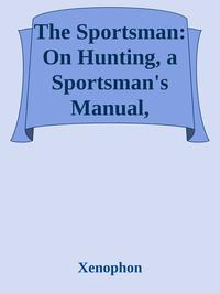 The Sportsman: On Hunting, a Sportsman's Manual, Commonly Called Cynegeticus【電子書籍】[ Xenophon ]
