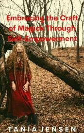Embracing the Craft of Magick Through Self-Empowerment【電子書籍】[ Tania Jensen ]