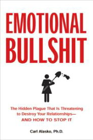 Emotional Bullshit The Hidden Plague that Is Threatening to Destroy Your Relationships-and How to Stop It【電子書籍】[ Carl Alasko, Ph. D. ]