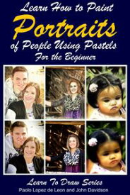 Learn How to Paint Portraits of People Using Pastels For the Beginner【電子書籍】[ Paolo Lopez de Leon ]