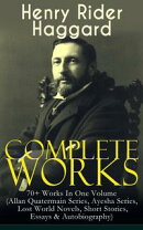 Complete Works of Henry Rider Haggard: 70+ Works In One Volume (Allan Quatermain Series, Ayesha Series, Lost…
