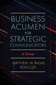Business Acumen for Strategic Communicators A Primer【電子書籍】[ Matthew W. Ragas ]