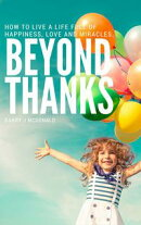 Beyond Thanks - How To Live A Life Filled With Happiness, Love And Miracles