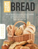 Keto Bread: The Ultimate Cookbook For Ketogenic Low Carb Bread Recipes To Lose Weight, Burn Fat And Live Hea…