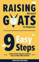 Raising Backyard Goats for Beginners: 9 Easy Steps on How to Naturally Raise and Farm Goats for Meat, Milk a…