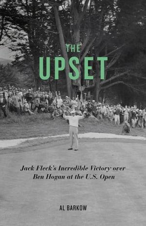 The Upset: Jack Fleck's Incredible Victory over Ben Hogan at the U.S. OpenJack Fleck's Incredible Victory over Ben Hogan at the U.S. Open【電子書籍】[ Al Barkow ]