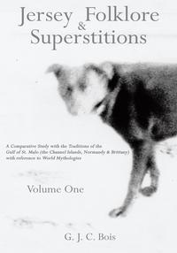 Jersey Folklore & Superstitions Volume OneA Comparative Study with the Traditions of the Gulf of St. Malo (the Channel Islands, Normandy & Brittany) with reference to World Mythologies【電子書籍】[ G. J. C. Bois ]
