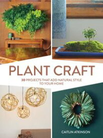 Plant Craft30 Projects that Add Natural Style to Your Home【電子書籍】[ Caitlin Atkinson ]
