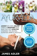 Ayurveda: Achieve Wellness, Relieve Stress & Transform Your Body Fast with Effective Ayurvedic Tips, Recipes…