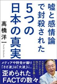 嘘と感情論で封殺された5つの日本の真実【電子書籍】[ 高橋洋一 ]