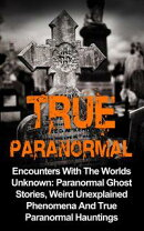 True Paranormal: Encounters with the Worlds Unknown: Paranormal Ghost Stories, Weird Unexplained Phenomena a…