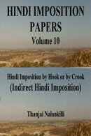 Hindi Imposition Papers (Volume 10): Hindi Imposition by Hook or by Crook (Indirect Hindi Imposition)