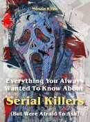 Everything You Always Wanted To Know About Serial Killers (But Were Afraid To Ask)