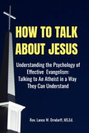 How to Talk About Jesus: Understanding the Psychology of Effective Evangelism and Talking to an Atheist in a…