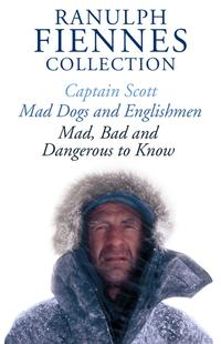 TheRanulphFiennesCollection:CaptainScott;Mad,BadandDangeroustoKnow&Mad,DogsandEnglishmen